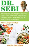 Dr. Sebi: Alkaline Diet for Weight Loss and Detox Your Body with Basic Food Recipes, Herbs and Products to Reduce Risk of Disease - A Live Longer Lifestyle