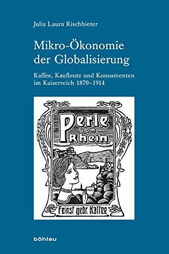 Mikro-Ökonomie der Globalisierung: Kaffee, Kaufleute und Konsumenten im Kaiserreich 1870-1914 (Industrielle Welt: Schriftenreihe des Arbeitskreises für moderne Sozialgeschichte, Band 80)