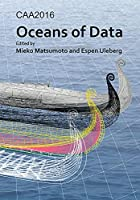 Caa2016: Oceans of Data; Proceedings of the 44th Conference on Computer Applications and Quantitative Methods in Archaeology (Computer Applications and Quantitative Methods in Archaeology: Conference Proceedings)