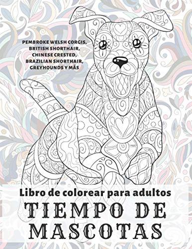 Tiempo de mascotas - Libro de colorear para adultos - Pembroke Welsh Corgis, British Shorthair, Chinese Crested, Brazilian Shorthair, Greyhounds y más