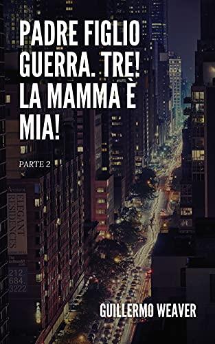 Padre Figlio Guerra. Tre! La mamma è mia!(PARTE 2) (Italian Edition)