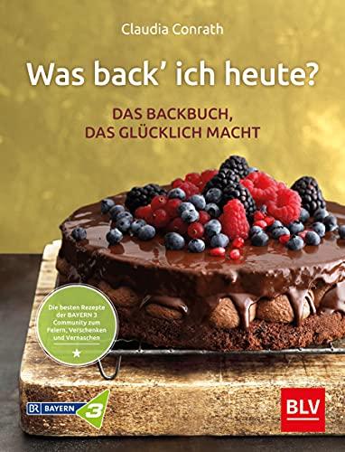 Was back' ich heute? – Das Backbuch, das glücklich macht: Die besten Rezepte der BAYERN 3 Community zum Feiern, Verschenken und Vernaschen