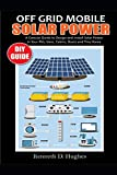 OFF GRID MOBILE SOLAR POWER DIY GUIDE: A Concise Guide to Design and Install Solar Power in Your Rvs, Vans, Cabins, Boats and Tiny...