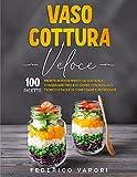 Vaso Cottura Veloce: 100 Ricette Pronte in pochi minuti da Gustare e Conservare fino a 15 giorni....