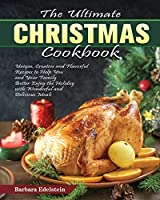 The Ultimate Christmas Cookbook: Unique, Creative and Flavorful Recipes to Help You and Your Family Better Enjoy the Holiday with Wonderful and Delicious Meals