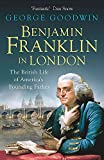 Benjamin Franklin in London: The British Life of America?s Founding Father - George Goodwin