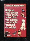 Soignez vous-même votre chien votre chat vos oiseaux par simple pression d'un doigt - TREVISE