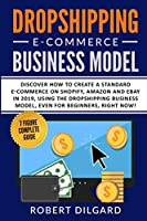 Dropshipping E-Commerce Business Model: Discover How To Create a Standard E-commerce on Shopify, Amazon and Ebay in 2019, Using the Dropshipping Business Model, Right Now!