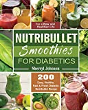 Nutribullet Smoothies For Diabetics: 200 Easy, Healthy, Fast & Fresh Diabetic Nutribullet Recipe for...
