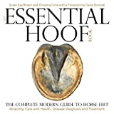 The Essential Hoof Book: The Complete Modern Guide to Horse Feet - Anatomy, Care and Health, Disease Diagnosis and Treatment