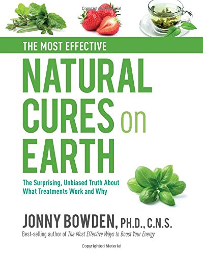 Download The Most Effective Natural Cures on Earth: The Surprising Unbiased Truth About What Treatments Work and Why 078583589X