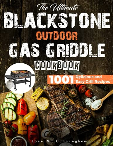 the Ultimate Blackstone Outdoor Gas Griddle Cookbook: the Complete Guide to Quick-Start with Blackstone Outdoor Gas Griddle with 1001 Delicious and Easy Grill Recipes, plus Pro Tips & Instructions