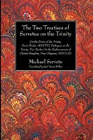 The Two Treatises of Servetus on the Trinity: On the Errors of the Trinity, Seven Books, Mdxxxi, Dialogues on the Trinity, Two Books, on the Righteousness of Christ's Kingdom, Four Chapters, Mdxxxii (Harvard Theological Studies)