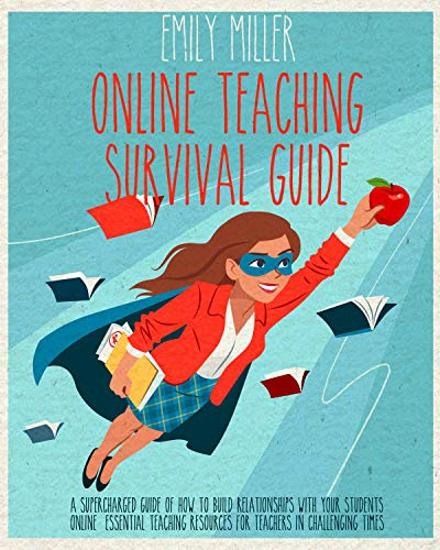 Online Teaching Survival Guide: A Supercharged Guide of How to Build Relationships With Your Students Online. Essential Teaching Resources for Teachers in Challenging Times (English Edition)