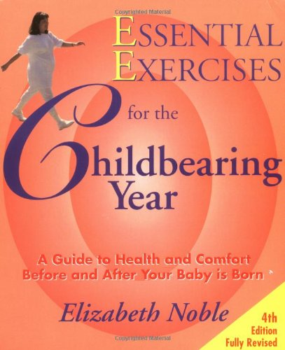 Essential Exercises for the Childbearing Year: A Guide to Health and Comfort Before and After Your Baby Is Born