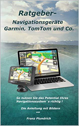 Ratgeber-Navigationsgeräte Garmin, TomTom und Co.: So nutzen Sie das Potential Ihres Navigationssystem`s richtig! (German Edition)