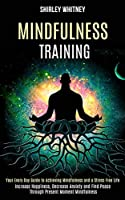 Mindfulness Training: Your Every Day Guide to Achieving Mindfulness and a Stress Free Life (Increase Happiness, Decrease Anxiety and Find Peace Through Present Moment Mindfulness)