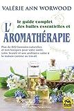 Le guide complet des huiles essentielles et l'Aromathérapie - Plus de 800 formules naturelles et non toxiques pour votre santé, votre beauté..