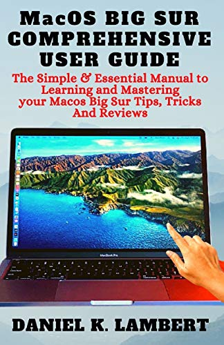 MacOS BIG SUR COMPREHENSIVE USER GUIDE: The Simple & Essential Manual to Learning and Mastering your Macos Big Sur Tips, Tricks And Reviews
