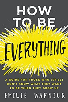 How to Be Everything: A Guide for Those Who (Still) Don't Know What They Want to Be When They Grow Up by [Emilie Wapnick]