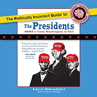 The Politically Incorrect Guide to the Presidents, Part 1     From Washington to Taft              By:                                                                                                                                 Larry Schweikart                               Narrated by:                                                                                                                                 John McLain                      Length: 10 hrs and 45 mins     17 ratings     Overall 4.4