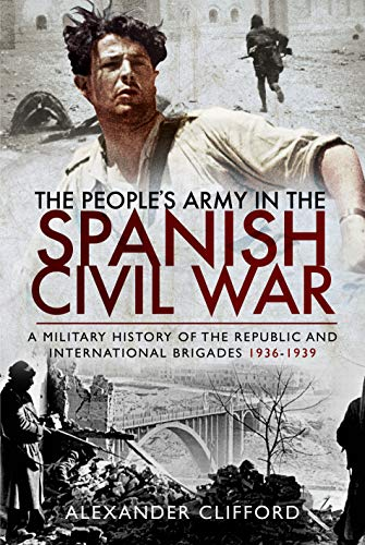The People's Army in the Spanish Civil War: A Military History of the Republic and International Brigades 1936–1939
