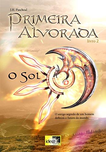 Primeira Alvorada - O Sol - Livro 2 : O Antigo Segredo de um Homem definirá o Futuro do Mundo (Portuguese Edition)