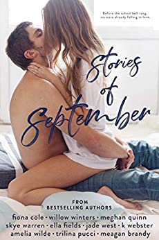"""alt=""""Before the school bell rang on September 1st, we were already falling in love.  Stories of September is a collection of sweet and sexy romance novellas from 10 best selling authors obsessed with falling in love. All new. All standalones. Guaranteed to make you swoon.  Stories include:  Falling at First Sight by Willow Winters  Just for a Little While by Fiona Cole  Mr. Klein is Fine by Meghan Quinn  The Fortune Teller by Skye Warren  Headmaster Taurin by Ella Fields  Over His Knee by Jade West  He Made Me Stay by K. Webster  The Painter by Amelia Wilde  Dirty Little Secrets by Trilina Pucci  Fumbled Future by Meagan Brandy"""""""
