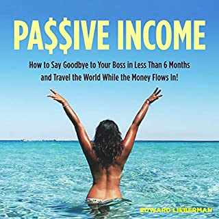 Passive Income: How to Say Goodbye to Your Boss in Less Than 6 Months and Travel the World While the Money Flows In                   By:                                                                                                                                 Edward Lieberman                               Narrated by:                                                                                                                                 Christopher Johnson                      Length: 1 hr and 31 mins     25 ratings     Overall 5.0