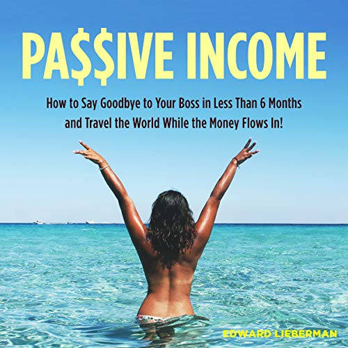 Passive Income: How to Say Goodbye to Your Boss in Less Than 6 Months and Travel the World While the Money Flows In audiobook cover art