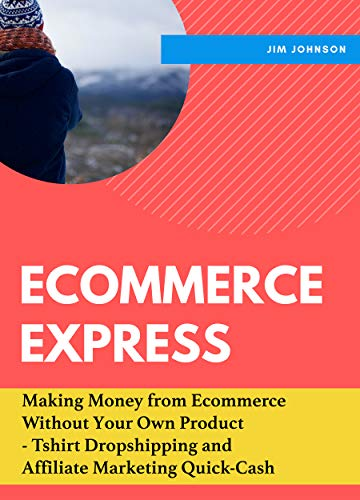 Ecommerce Express - Profit Hour: Making Money from Ecommerce Without Your Own Product - Tshirt Dropshipping and Affiliate Marketing Quick-Cash (English Edition)