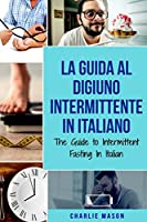 La Guida al Digiuno Intermittente In Italiano/ The Guide to Intermittent Fasting In Italian