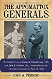 The Appomattox Generals: The Parallel Lives of Joshua L. Chamberlain, USA, and John B. Gordon, CSA, Commanders at the Surrender Ceremony of April 12, 1865