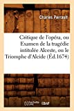 Critique de L'Opera, Ou Examen de La Tragedie Intitulee Alceste, Ou Le Triomphe D'Alcide (Ed.1674) (Litterature) (French Edition)