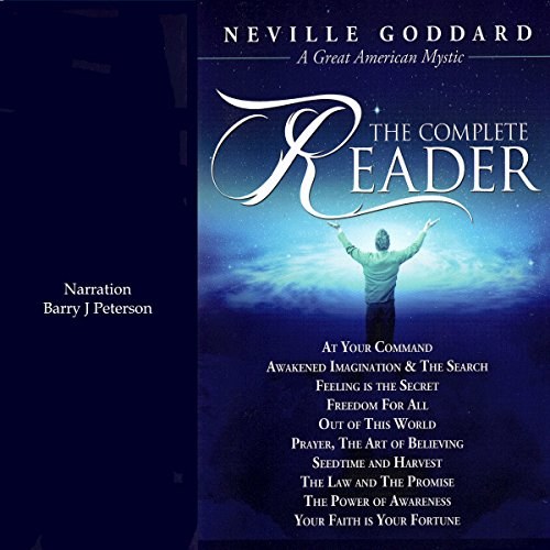 Neville Goddard: The Complete Reader                   By:                                                                                                                                 Neville Goddard                               Narrated by:                                                                                                                                 Barry J. Peterson                      Length: 14 hrs and 46 mins     30 ratings     Overall 4.9