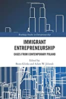 Immigrant Entrepreneurship: Cases from Contemporary Poland (Routledge Studies in Entrepreneurship)