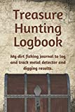 Treasure Hunting Logbook: My dirt fishing journal to log and track metal detector and digging results. (Collectors Logbook)