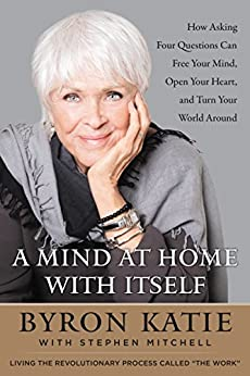 A Mind at Home with Itself: How Asking Four Questions Can Free Your Mind, Open Your Heart, and Turn Your World Around by [Byron Katie, Stephen Mitchell]