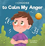 I Choose to Calm My Anger: A Colorful, Picture Book About Anger Management And Managing Difficult...