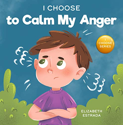 I Choose to Calm My Anger: A Colorful, Picture Book About Anger Management And Managing Difficult Feelings and Emotions (Teacher and Therapist Toolbox: I Choose 1)