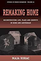 Remaking Home: Reconstructing Life, Place and Identity in Rome and Amsterdam (Forced Migration, 26)
