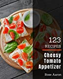 123 Cheesy Tomato Appetizer Recipes: A Highly Recommended Cheesy Tomato Appetizer Cookbook (English...