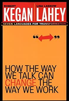 How the Way We Talk Can Change the Way We Work: Seven Languages for Transformation by [Robert Kegan, Lisa Laskow Lahey]