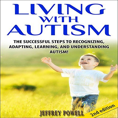 Living with Autism 2nd Edition: The Successful Steps to Recognizing, Adapting, Learning, and Understanding Autism audiobook cover art