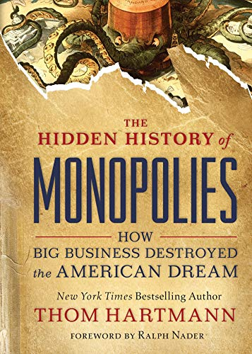 Compare Textbook Prices for The Hidden History of Monopolies: How Big Business Destroyed the American Dream  ISBN 9781523087730 by Hartmann, Thom,Nader, Ralph
