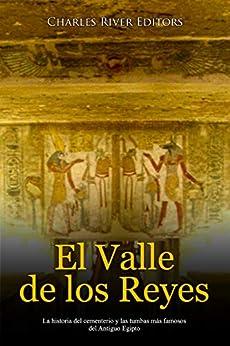 El Valle de los Reyes: La historia del cementerio y las tumbas más famosos del Antiguo Egipto de [Charles River Editors, Areani Moros]