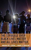 The Struggle over Black Lives Matter and All Lives Matter (Rhetoric, Race, and Religion)