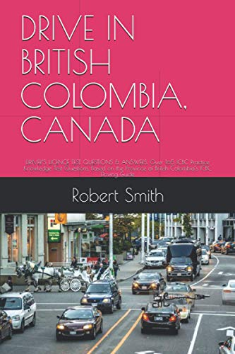 DRIVE IN BRITISH COLOMBIA, CANADA: DRIVER'S LICENCE TEST. QUESTIONS & ANSWERS. Over 165 ICBC Practice Knowledge Test Questions, Based on the Province of British Colombia's ICBC Driving Guide