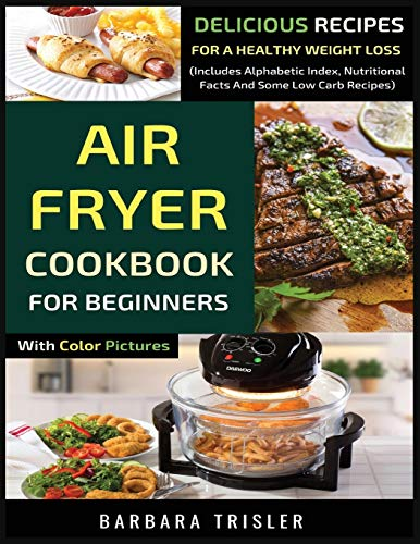 Air Fryer Cookbook For Beginners With Color Pictures: Delicious Recipes For A Healthy Weight Loss (Includes Alphabetic Index, Nutritional Facts And Some Low Carb Recipes)