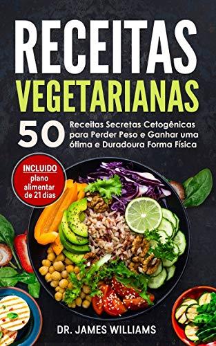 Receitas Vegetarianas: 50 Receitas Secretas Cetogênicas para Perder Peso e Ganhar uma ótima e Duradoura Forma Física (INCLUIDO plano alimentar de 21 dias)
